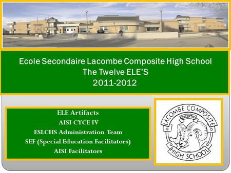 ELE Artifacts AISI CYCE IV ESLCHS Administration Team SEF (Special Education Facilitators) AISI Facilitators Ecole Secondaire Lacombe Composite High School.