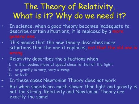 The Theory of Relativity. What is it? Why do we need it? In science, when a good theory becomes inadequate to describe certain situations, it is replaced.