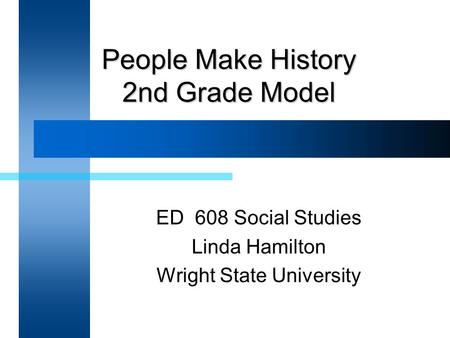 People Make History 2nd Grade Model ED 608 Social Studies Linda Hamilton Wright State University.