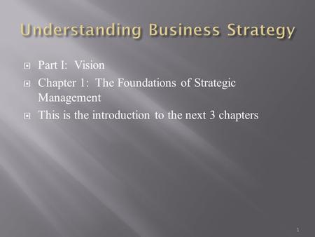  Part I: Vision  Chapter 1: The Foundations of Strategic Management  This is the introduction to the next 3 chapters 1.