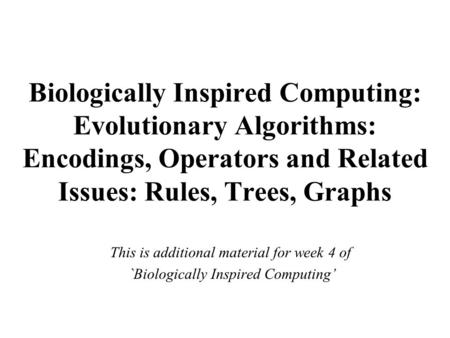 Biologically Inspired Computing: Evolutionary Algorithms: Encodings, Operators and Related Issues: Rules, Trees, Graphs This is additional material for.
