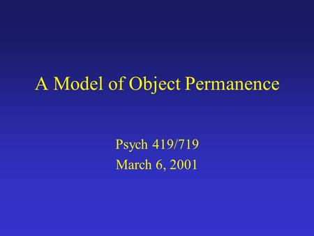 A Model of Object Permanence Psych 419/719 March 6, 2001.