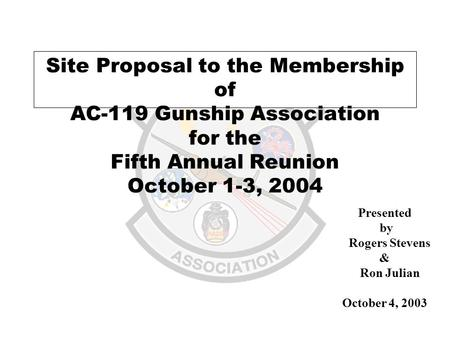 Site Proposal to the Membership of AC-119 Gunship Association for the Fifth Annual Reunion October 1-3, 2004 Presented by Rogers Stevens & Ron Julian October.
