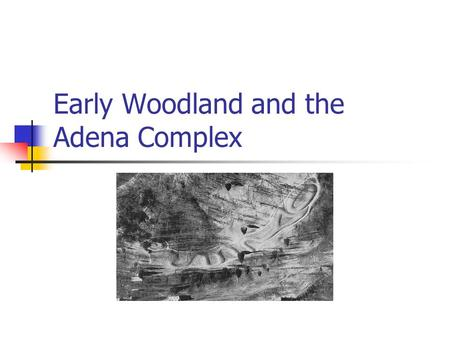 Early Woodland and the Adena Complex. Early Woodland Period (1000 B.C.-A.D. 1) The Early Woodland period is an elaboration of Archaic trends. A greatly.