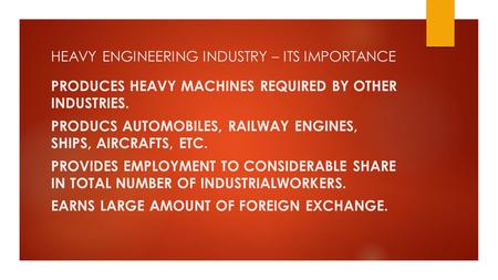 HEAVY ENGINEERING INDUSTRY – ITS IMPORTANCE PRODUCES HEAVY MACHINES REQUIRED BY OTHER INDUSTRIES. PRODUCS AUTOMOBILES, RAILWAY ENGINES, SHIPS, AIRCRAFTS,