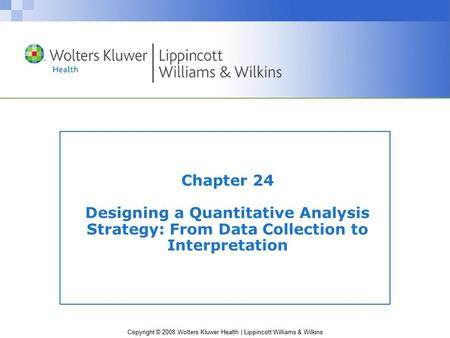 Copyright © 2008 Wolters Kluwer Health | Lippincott Williams & Wilkins Chapter 24 Designing a Quantitative Analysis Strategy: From Data Collection to Interpretation.