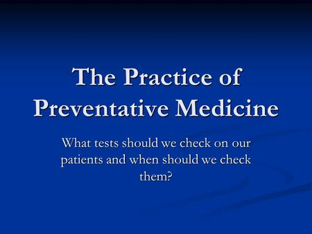 The Practice of Preventative Medicine What tests should we check on our patients and when should we check them?