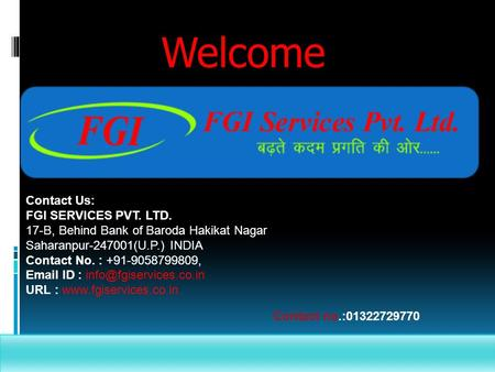 Welcome Contact Us: FGI SERVICES PVT. LTD. 17-B, Behind Bank of Baroda Hakikat Nagar Saharanpur-247001(U.P.) INDIA Contact No. : +91-9058799809, Email.