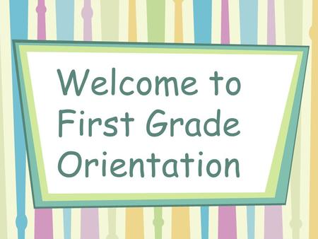 Welcome to First Grade Orientation. Welcome to First Grade I am very excited to start a new year in first grade!