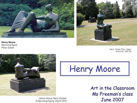 Henry Moore Perry Green 5-Woman 1957-58 Henry Moore Art in the Classroom Ms Freeman's class June 2007 Henry Moore Perry Garden 8-Reclining Figure: Hand.