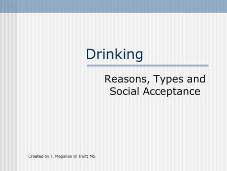 Drinking Reasons, Types and Social Acceptance Created by T. Truitt MS.