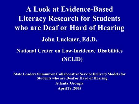 A Look at Evidence-Based Literacy Research for Students who are Deaf or Hard of Hearing John Luckner, Ed.D. National Center on Low-Incidence Disabilities.