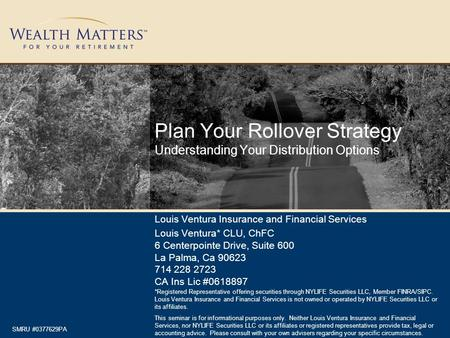 Plan Your Rollover Strategy Understanding Your Distribution Options Louis Ventura Insurance and Financial Services Louis Ventura* CLU, ChFC 6 Centerpointe.