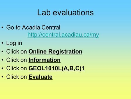 Lab evaluations Go to Acadia Central   Log in Click on Online Registration Click on Information.