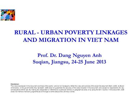 RURAL - URBAN POVERTY LINKAGES AND MIGRATION IN VIET NAM Prof. Dr. Dang Nguyen Anh Suqian, Jiangsu, 24-25 June 2013 Disclaimer: The views expressed in.
