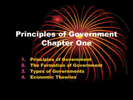 Principles of Government Chapter One 1.Principles of Government 2.The Formation of Government 3.Types of Governments 4.Economic <strong>Theories</strong>.