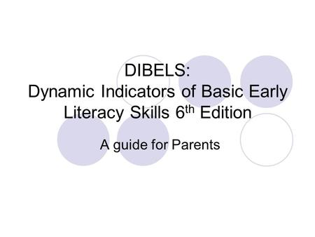 DIBELS: Dynamic Indicators of Basic Early Literacy Skills 6 th Edition A guide for Parents.