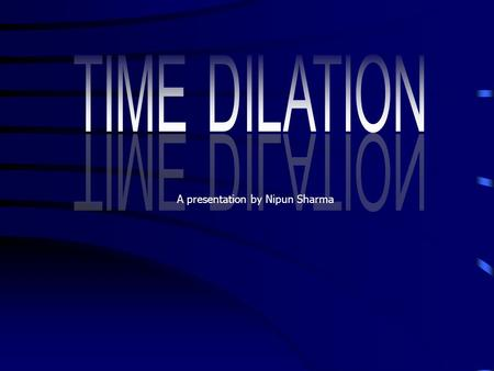 A presentation by Nipun Sharma Time dilation is difficult to explain simply, and has different explanations according to the setting. Best put, it is.