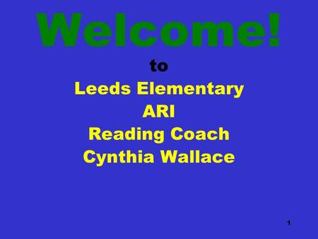 1 Welcome! to Leeds Elementary ARI Reading Coach Cynthia Wallace.