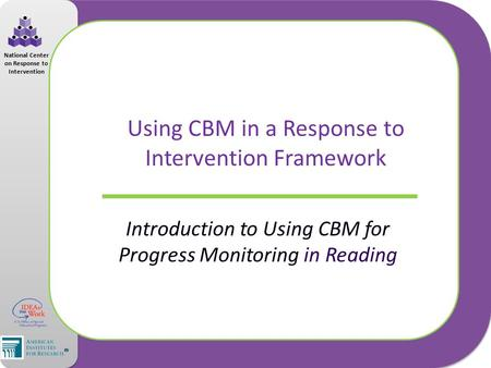 National Center on Response to Intervention Using CBM in a Response to Intervention Framework Introduction to Using CBM for Progress Monitoring in Reading.