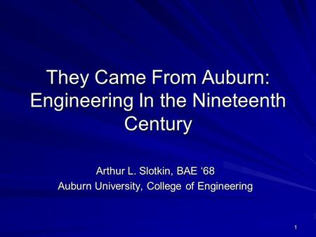 1 They Came From Auburn: Engineering In the Nineteenth Century Arthur L. Slotkin, BAE '68 Auburn University, College of Engineering.
