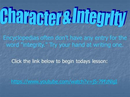 Encyclopedias often don't have any entry for the word integrity. Try your hand at writing one. https://www.youtube.com/watch?v=jS-7PfzNlgI Click the.
