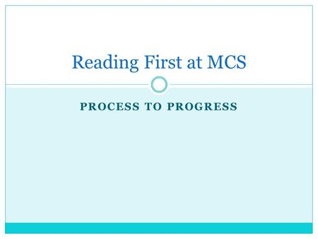 PROCESS TO PROGRESS Reading First at MCS. 8 Critical Reading First Elements 1. Systematic and explicit instruction using an approved Scientifically Based.