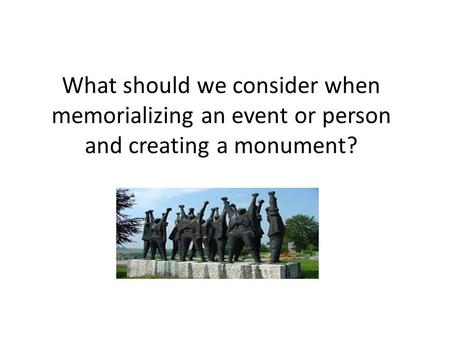 What should we consider when memorializing an event or person and creating a monument?