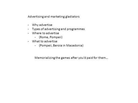 Advertising and marketing gladiators -Why advertise -Types of advertising and programmes -Where to advertise -(Rome, Pompeii) -What to advertise -(Pompeii,