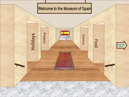 Museum Entrance Holidays Clothing Food Games Welcome to the Museum of Spain Amanda's Office.