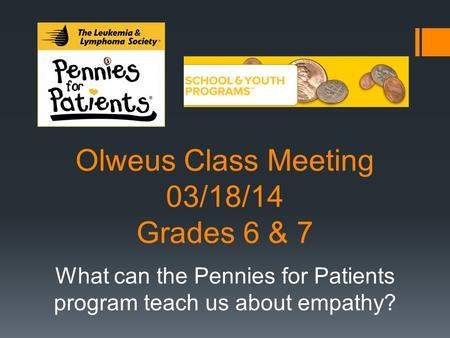 Olweus Class Meeting 03/18/14 Grades 6 & 7 What can the Pennies for Patients program teach us about empathy?