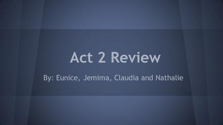 Act 2 Review By: Eunice, Jemima, Claudia and Nathalie.