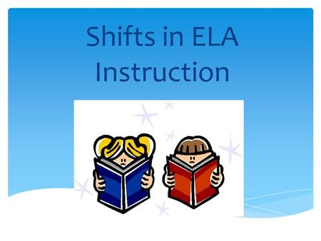 Shifts in ELA Instruction.  Reconsideration of matching readers to text and begin using authentic complex texts for instructional purposes  Regularly.