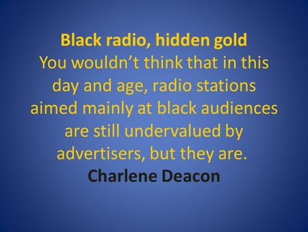 Black radio, hidden gold You wouldn't think that in this day and age, radio stations aimed mainly at black audiences are still undervalued by advertisers,