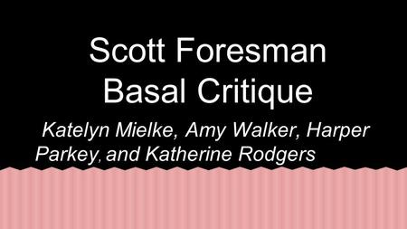Scott Foresman Basal Critique Katelyn Mielke, Amy Walker, Harper Parkey, and Katherine Rodgers.
