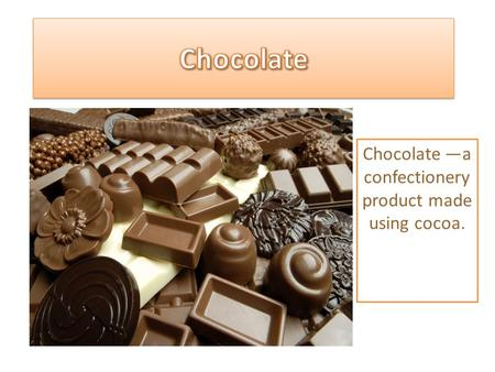 Chocolate —a confectionery product made using cocoa.