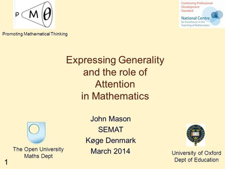 1 Expressing Generality and the role of Attention in Mathematics John Mason SEMAT Køge Denmark March 2014 The Open University Maths Dept University of.