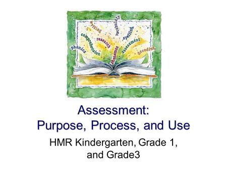 Assessment: Purpose, Process, and Use HMR Kindergarten, Grade 1, and Grade3.