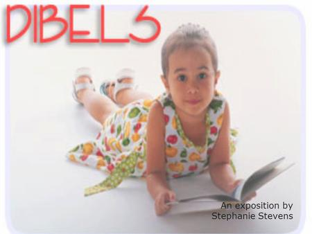 An exposition by Stephanie Stevens. What is DIBELS? DIBELS stands for Dynamic Indicators of Basic Literacy Skills. It is a form of assessment that is.