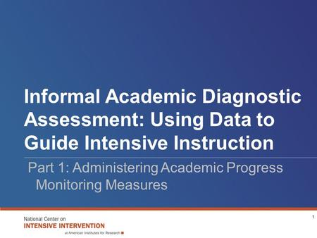 Informal Academic Diagnostic Assessment: Using Data to Guide Intensive Instruction Part 1: Administering Academic Progress Monitoring Measures 1.