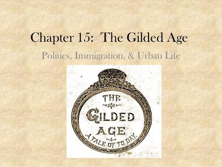 Chapter 15: The Gilded Age Politics, Immigration, & Urban Life.