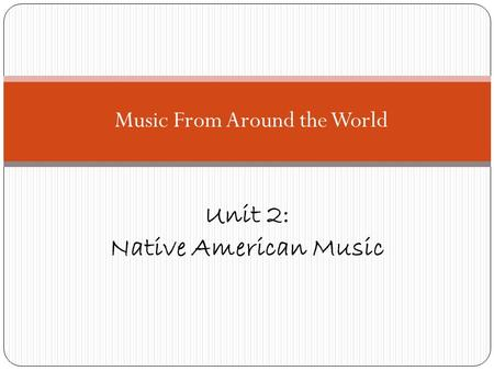 Music From Around the World Unit 2: Native American Music.