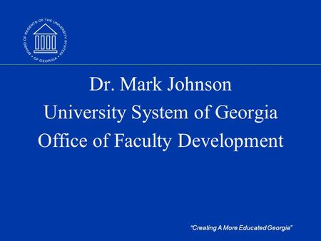 """Creating A More Educated Georgia"" Dr. Mark Johnson University System of Georgia Office of Faculty Development."