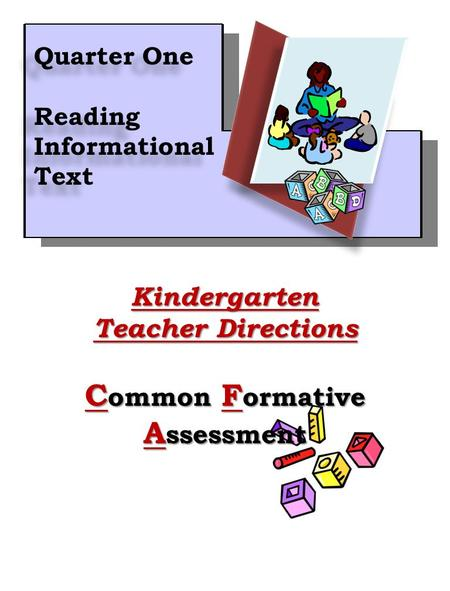 1Kindergarten Teacher Directions C ommon F ormative A ssessment Quarter One Reading Informational Text Quarter One Reading Informational Text.