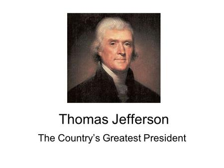 Thomas Jefferson The Country's Greatest President.