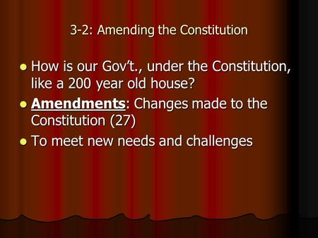 3-2: Amending the Constitution How is our Gov't., under the Constitution, like a 200 year old house? How is our Gov't., under the Constitution, like a.