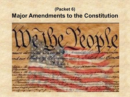 (Packet 6) Major Amendments to the Constitution