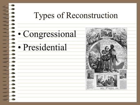 Types of Reconstruction Congressional Presidential.