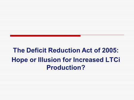The Deficit Reduction Act of 2005: Hope or Illusion for Increased LTCi Production?