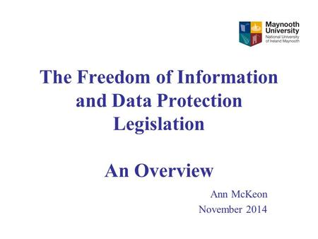 The Freedom of Information and Data Protection Legislation An Overview Ann McKeon November 2014.